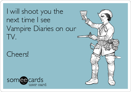 I will shoot you the next time I see Vampire Diaries on our TV.   Cheers!