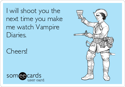 I will shoot you the next time you make me watch Vampire Diaries.   Cheers!