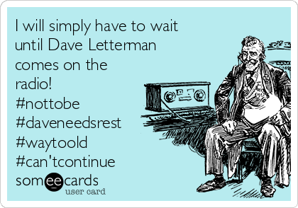 I will simply have to wait until Dave Letterman comes on the radio! #nottobe #daveneedsrest #waytoold #can'tcontinue