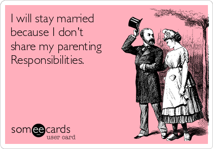 I will stay married because I don't share my parenting Responsibilities.