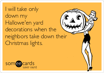 I will take only down my Hallowe'en yard decorations when the neighbors take down their Christmas lights.