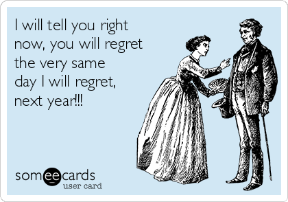 I will tell you right now, you will regret the very same day I will regret, next year!!!