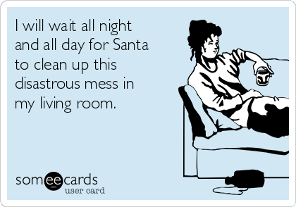 I Will Wait All Night And All Day For Santa To Clean Up This Disastrous Mess