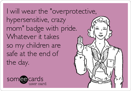 "I will wear the ""overprotective, hypersensitive, crazy mom"" badge with pride. Whatever it takes so my children are safe at the end of the day."