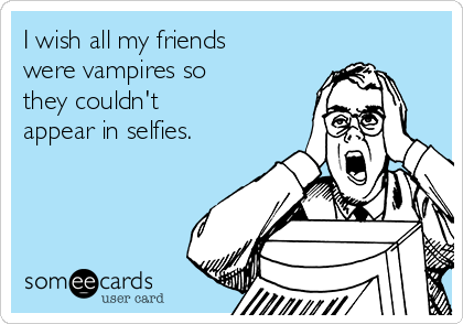 I wish all my friends were vampires so  they couldn't  appear in selfies.