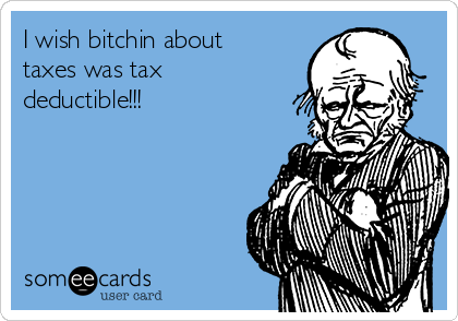 I wish bitchin about taxes was tax  deductible!!!