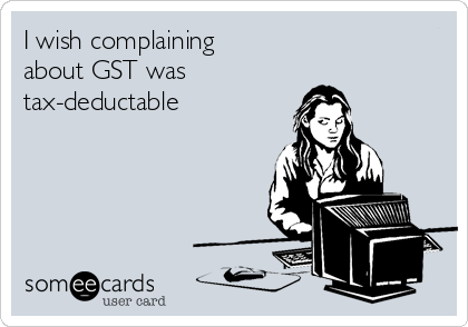 I wish complaining  about GST was  tax-deductable