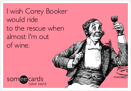 I wish Corey Booker would ride to the rescue when almost I'm out of wine.