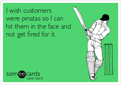 I wish customers were pinatas so I can hit them in the face and not get fired for it.