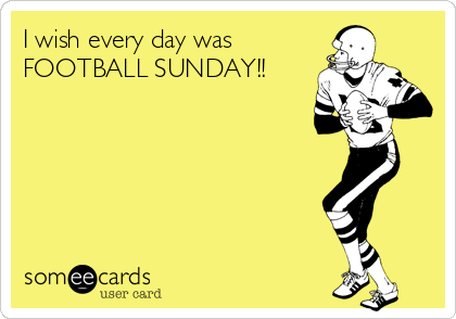 I wish every day was  FOOTBALL SUNDAY!!