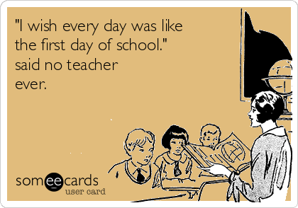 """""""I wish every day was like the first day of school."""" said no teacher ever."""