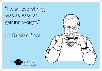 """""""I wish everything was as easy as gaining weight.""""  M. Salazar Boza"""