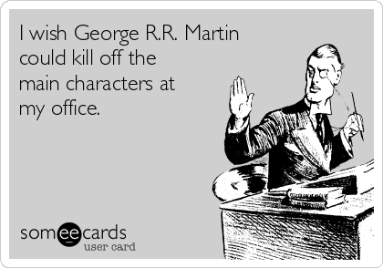 I wish George R.R. Martin could kill off the main characters at my office.