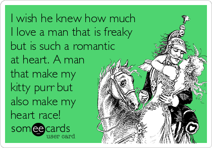 I wish he knew how much I love a man that is freaky but is such a romantic at heart. A man that make my kitty purr but also make my heart race!