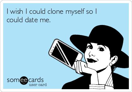 I wish I could clone myself so I could date me.