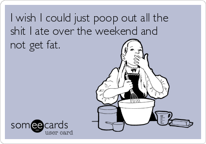 I wish I could just poop out all the shit I ate over the weekend and not get fat.