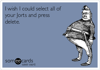 I wish I could select all of your Jorts and press delete.