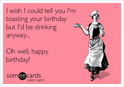 I wish I could tell you I'm  toasting your birthday but I'd be drinking anyway...  Oh well, happy birthday!