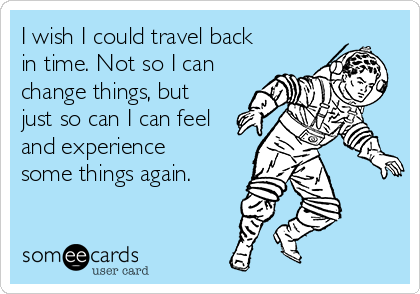 I wish I could travel back in time. Not so I can change things, but just so can I can feel and experience some things again.