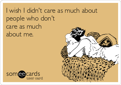 I wish I didn't care as much about people who don't care as much about me.