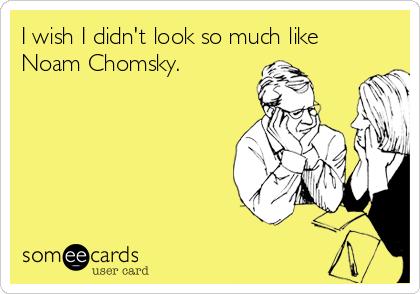 I wish I didn't look so much like Noam Chomsky.