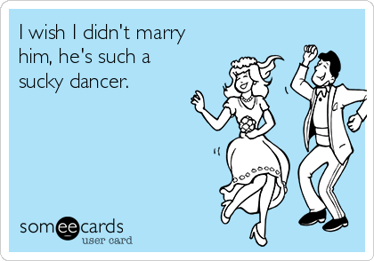 I wish I didn't marry him, he's such a sucky dancer.