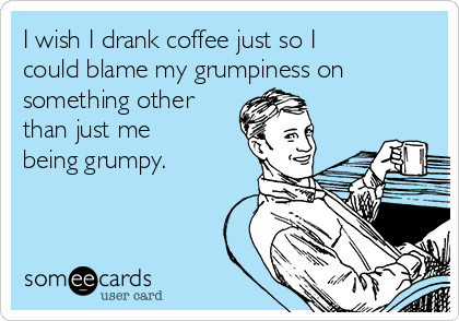 I wish I drank coffee just so I could blame my grumpiness on something other than just me being grumpy.