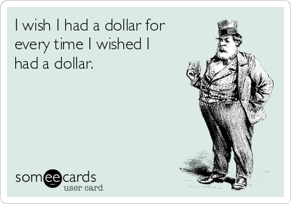 I wish I had a dollar for every time I wished I had a dollar.