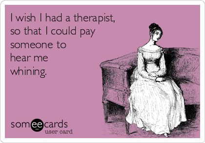 I wish I had a therapist, so that I could pay someone to hear me whining.