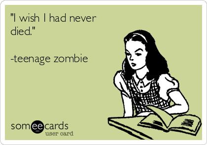 """""""I wish I had never died.""""  -teenage zombie"""