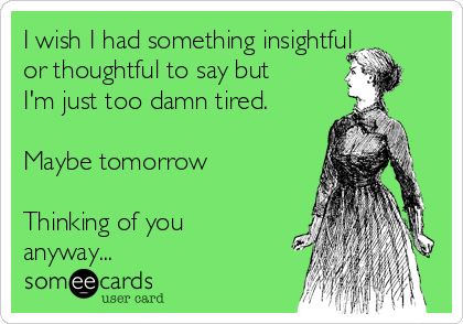 I wish I had something insightful or thoughtful to say but I'm just too damn tired.   Maybe tomorrow  Thinking of you anyway...