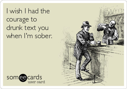 I wish I had the courage to drunk text you when I'm sober.