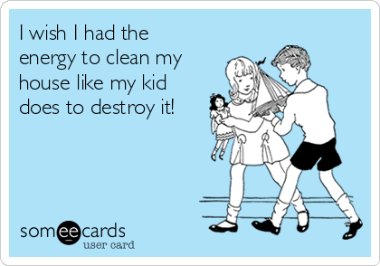 I wish I had the energy to clean my house like my kid does to destroy it!
