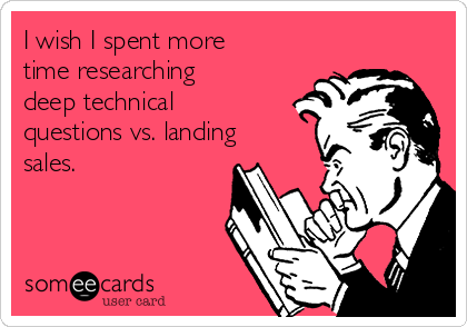 I wish I spent more time researching deep technical questions vs. landing sales.