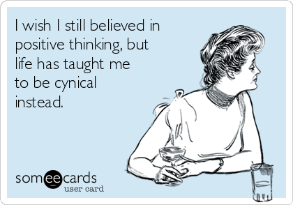 I wish I still believed in positive thinking, but life has taught me to be cynical instead.