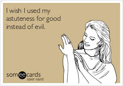 I wish I used my astuteness for good instead of evil.