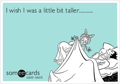 I wish I was a little bit taller............