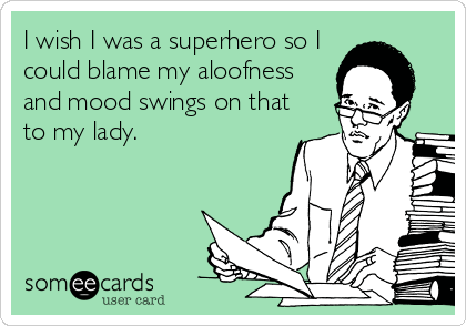 I wish I was a superhero so I could blame my aloofness and mood swings on that to my lady.