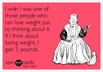 I wish I was one of those people who can lose weight just by thinking about it. If I think about losing weight, I gain 5 pounds.