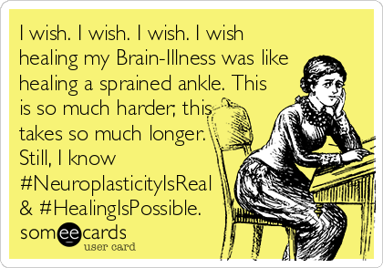 I wish. I wish. I wish. I wish healing my Brain-Illness was like  healing a sprained ankle. This is so much harder; this takes so much longer. Still, I know  #NeuroplasticityIsReal & #HealingIsPossible.