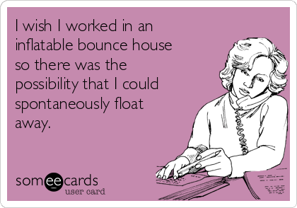 I wish I worked in an inflatable bounce house so there was the possibility that I could spontaneously float away.