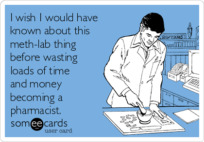 I wish I would have known about this meth-lab thing before wasting loads of time and money becoming a pharmacist.