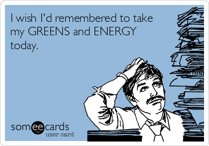 I wish I'd remembered to take my GREENS and ENERGY today.