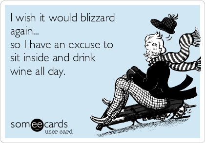 I wish it would blizzard again... so I have an excuse to sit inside and drink wine all day.