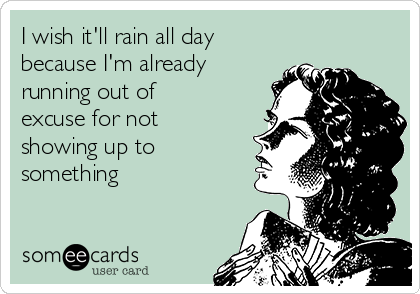 I wish it'll rain all day because I'm already running out of excuse for not showing up to something