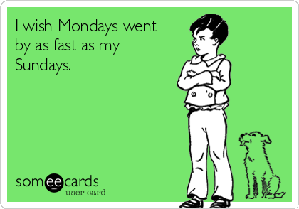 I wish Mondays went by as fast as my Sundays.