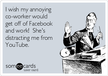 I wish my annoying co-worker would get off of Facebook and work!  She's distracting me from YouTube.
