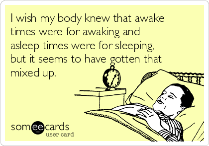 I wish my body knew that awake times were for awaking and asleep times were for sleeping, but it seems to have gotten that mixed up.