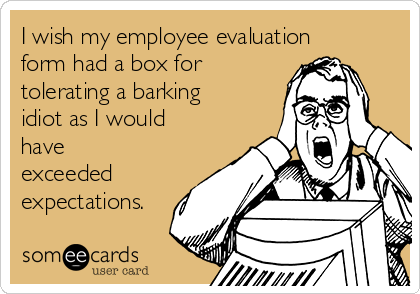 I wish my employee evaluation form had a box for tolerating a barking idiot as I would have exceeded expectations.