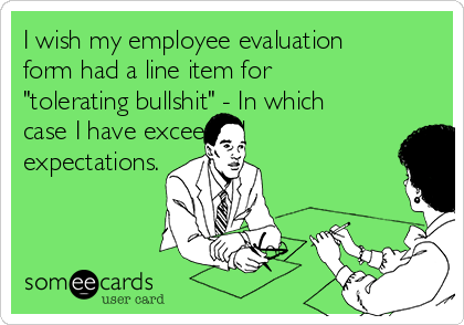 """I wish my employee evaluation form had a line item for """"tolerating bullshit"""" - In which case I have exceeded  expectations."""